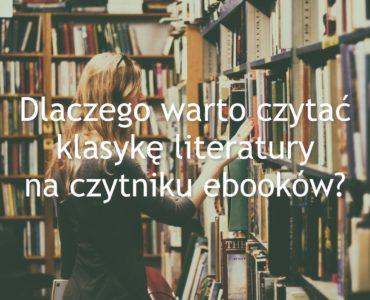 Dlaczego warto czytać klasykę literatury na czytniku ebooków?