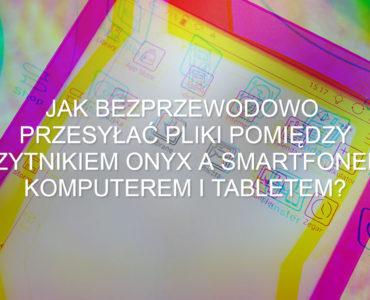 Jak bezprzewodowo przesyłać pliki pomiędzy czytnikiem ebooków Onyx a smartfonem, komputerem lub tabletem?