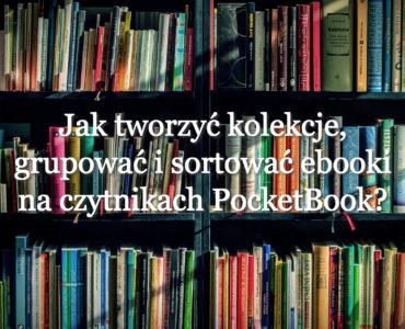 Jak tworzyć kolekcje, grupować i sortować ebooki na czytnikach PocketBook?