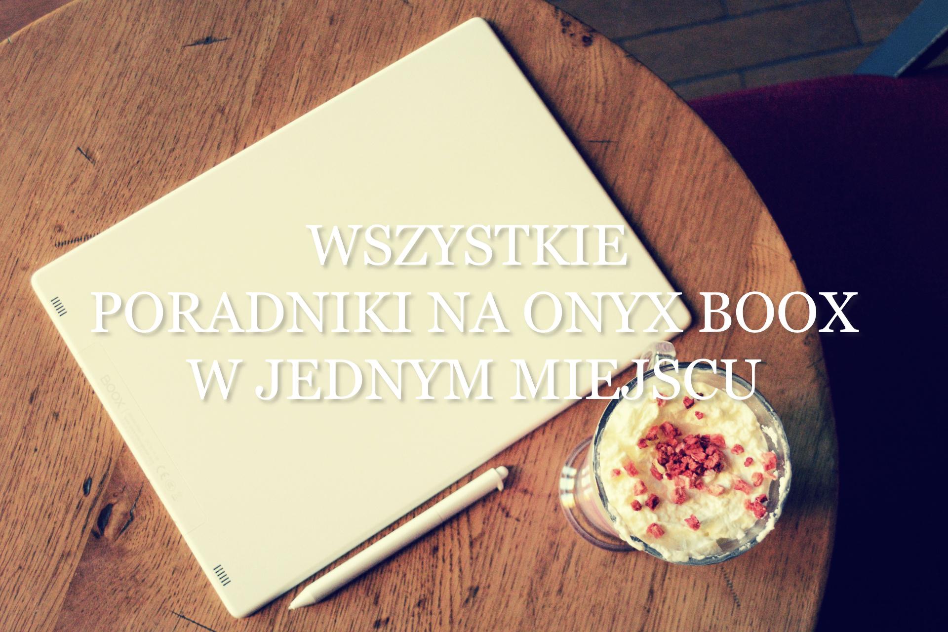 Wszystkie PORADNIKI NA ONYX BOOX w jednym miejscu [lista artykułów] - www.naczytniku.pl