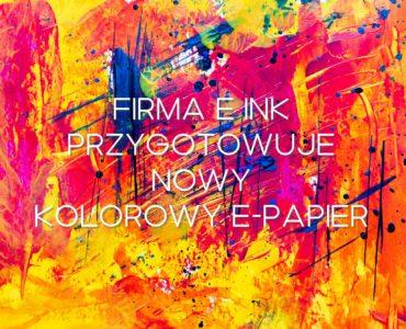 Firma E Ink przygotowuje drugą generacje kolorowego e-papieru