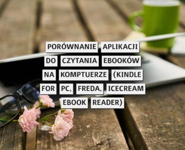 Porównanie aplikacji do czytania ebooków na komputerze (Kindle for PC, Freda, Icecream Ebook Reader)