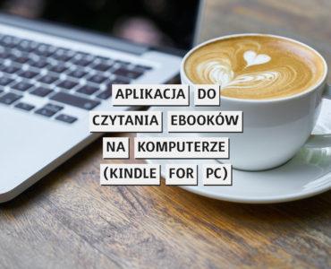 Wszechstronna aplikacja do czytania ebooków na komputerze (test Kindle for PC)