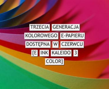 Trzecia generacja kolorowego e-papieru dostępna w czerwcu [E Ink Kaleido 3 Color]